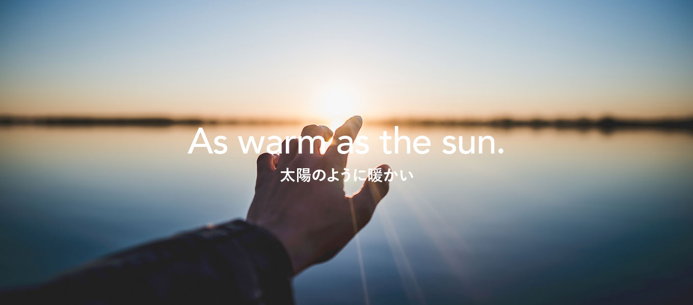 As warm as the sun. 太陽のように暖かい